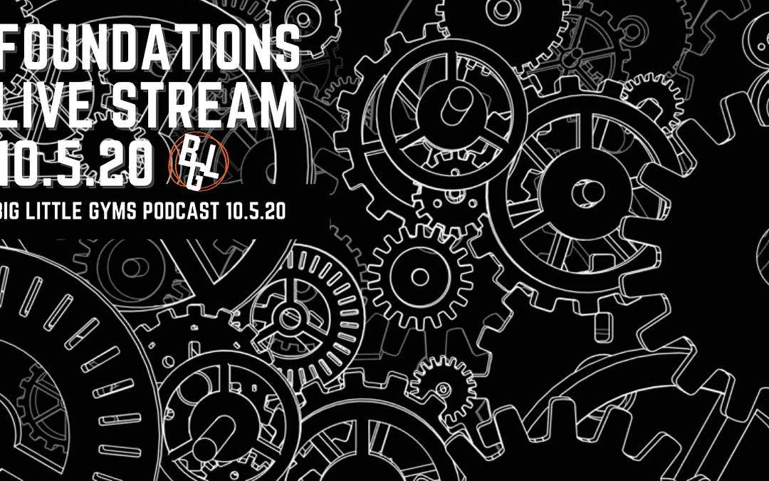 Foundations Live Stream Recording 10.5.20 – Big Little Gyms Podcast